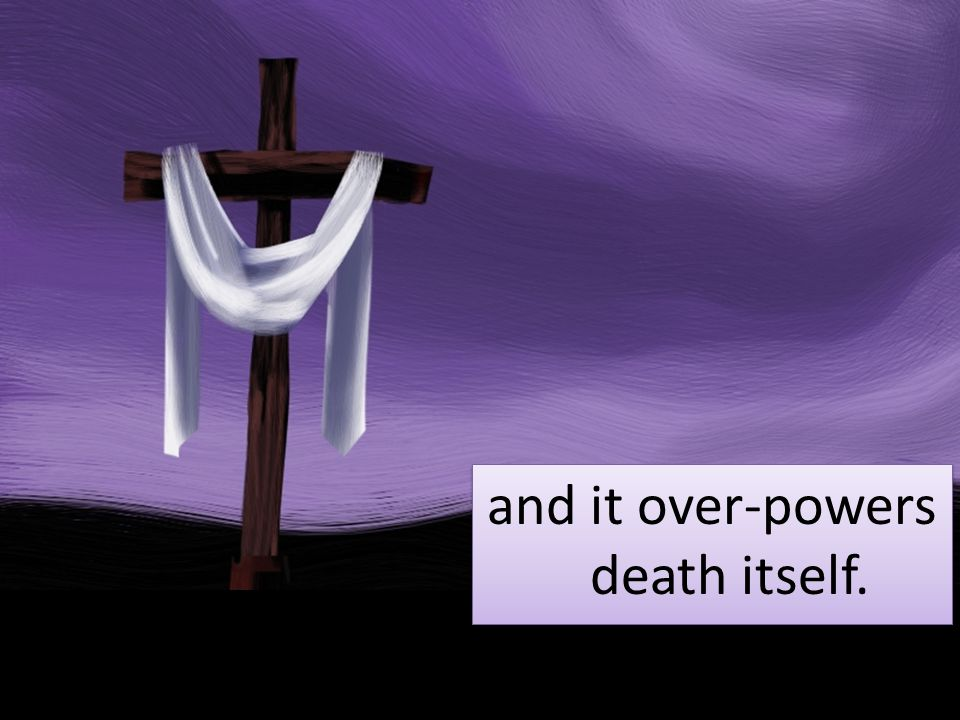 and it over-powers death itself.