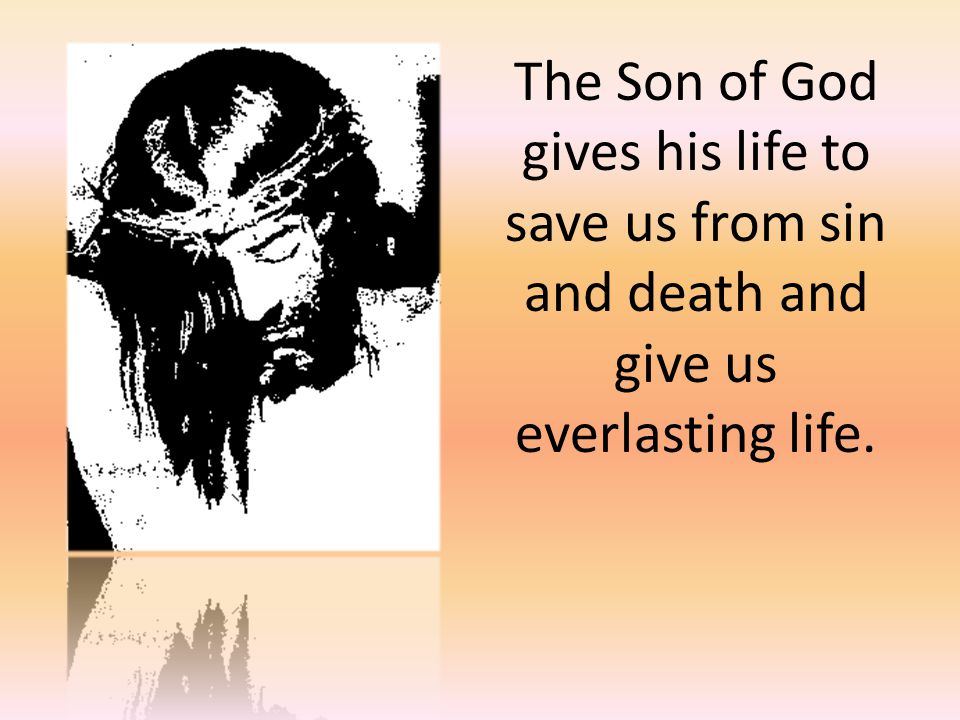The Son of God gives his life to save us from sin and death and give us everlasting life.