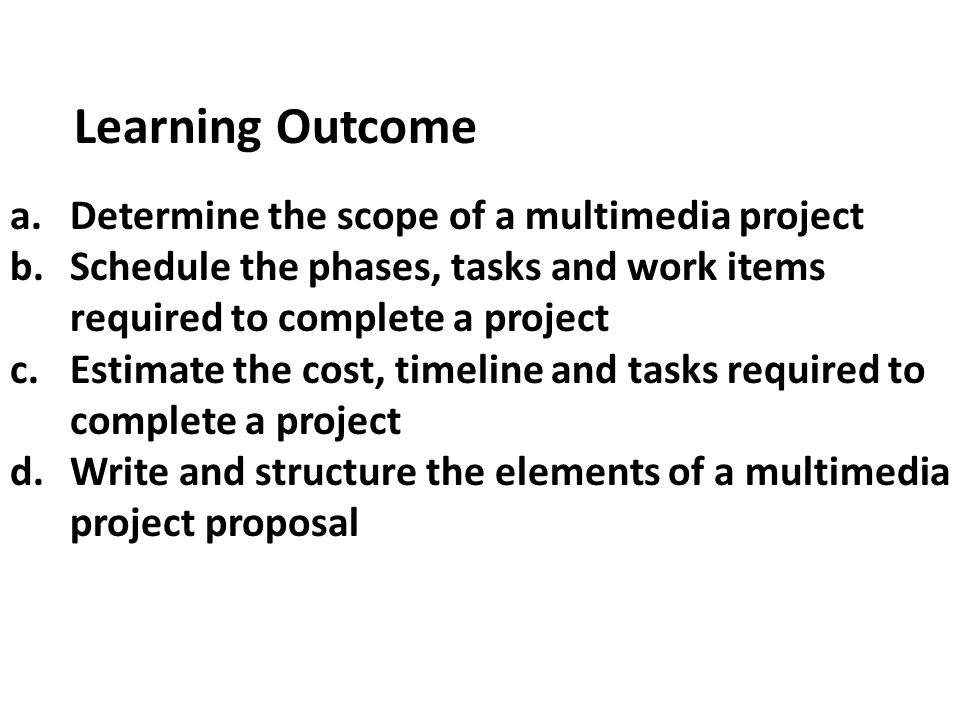 a.Determine the scope of a multimedia project b.Schedule the phases, tasks and work items required to complete a project c.Estimate the cost, timeline