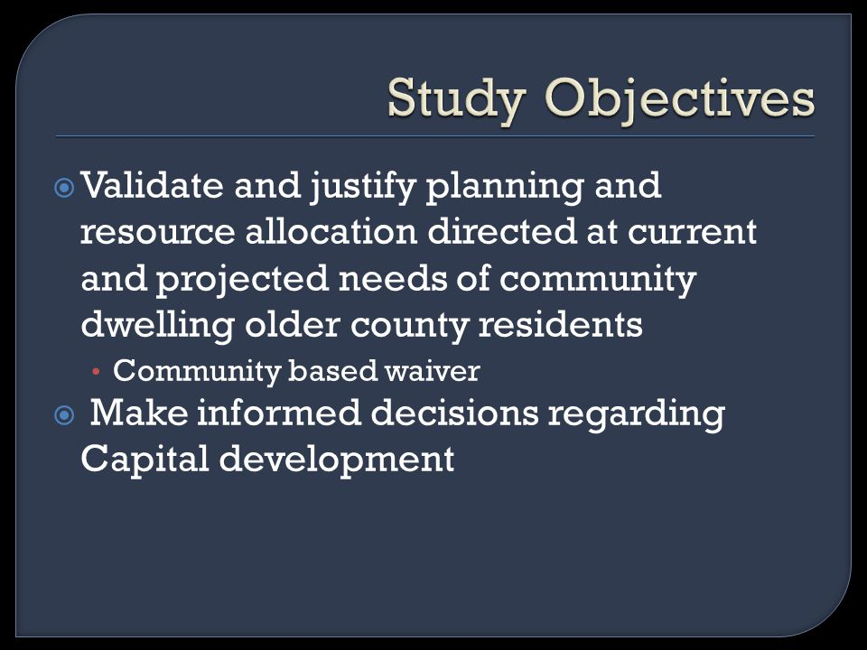  Validate and justify planning and resource allocation directed at current and projected needs of community dwelling older county residents Community based waiver  Make informed decisions regarding Capital development