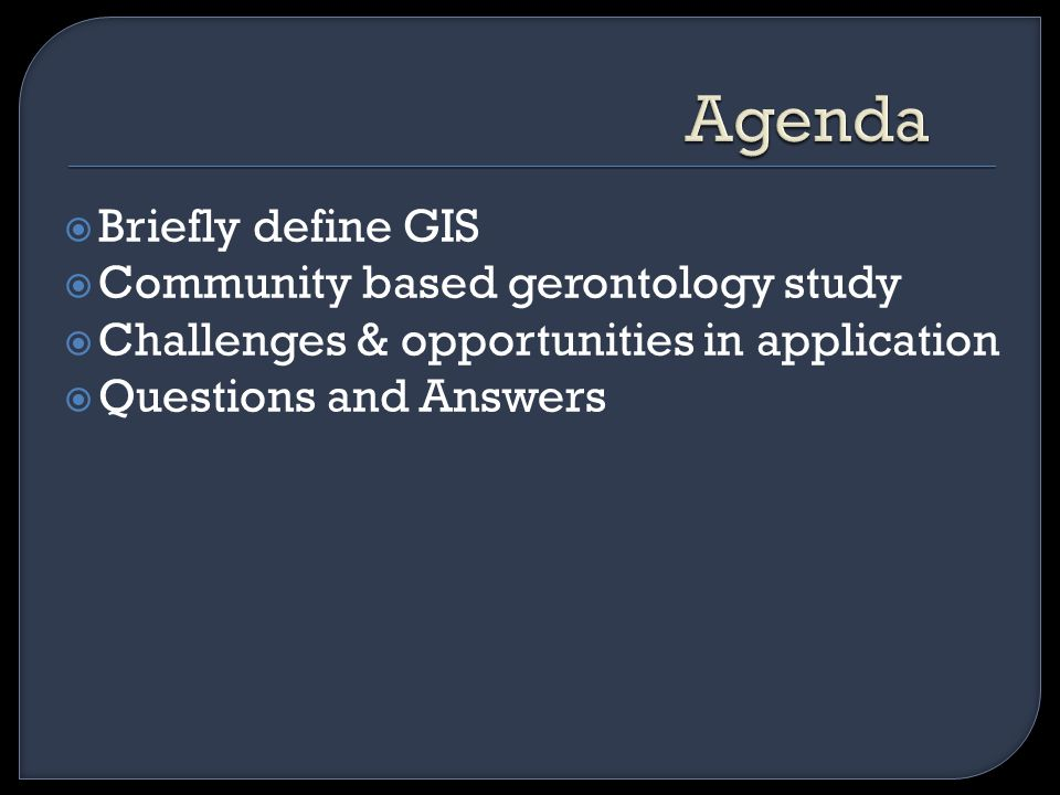  Briefly define GIS  Community based gerontology study  Challenges & opportunities in application  Questions and Answers