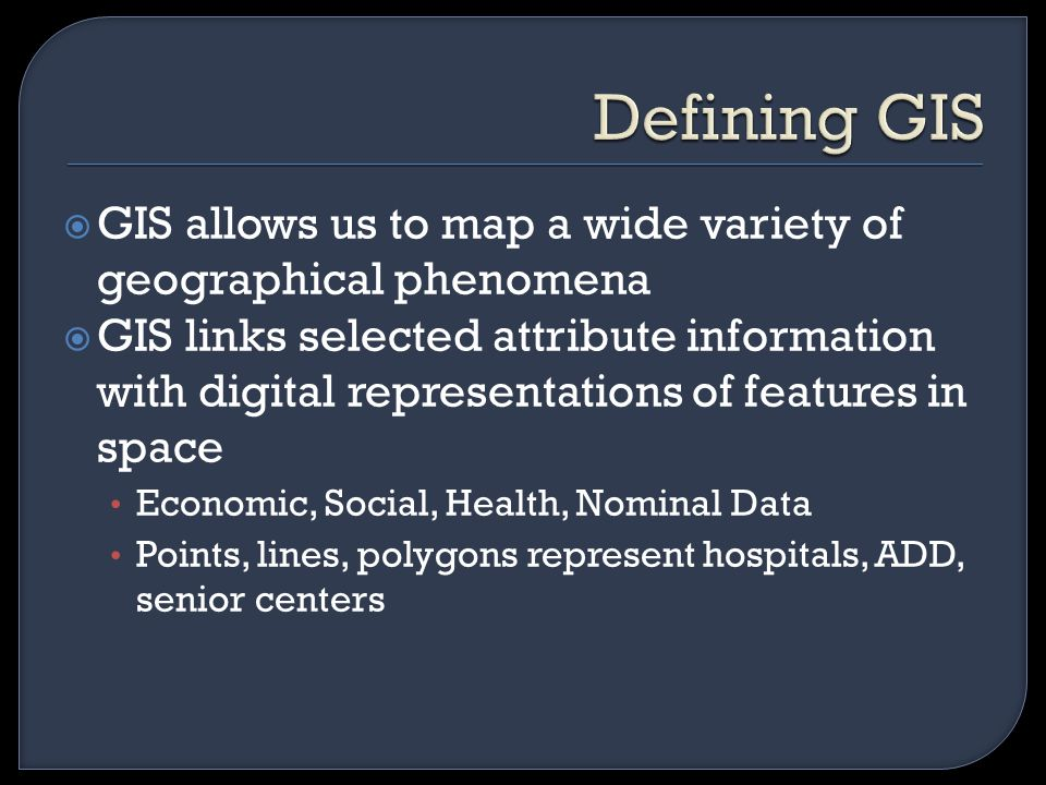  GIS allows us to map a wide variety of geographical phenomena  GIS links selected attribute information with digital representations of features in space Economic, Social, Health, Nominal Data Points, lines, polygons represent hospitals, ADD, senior centers