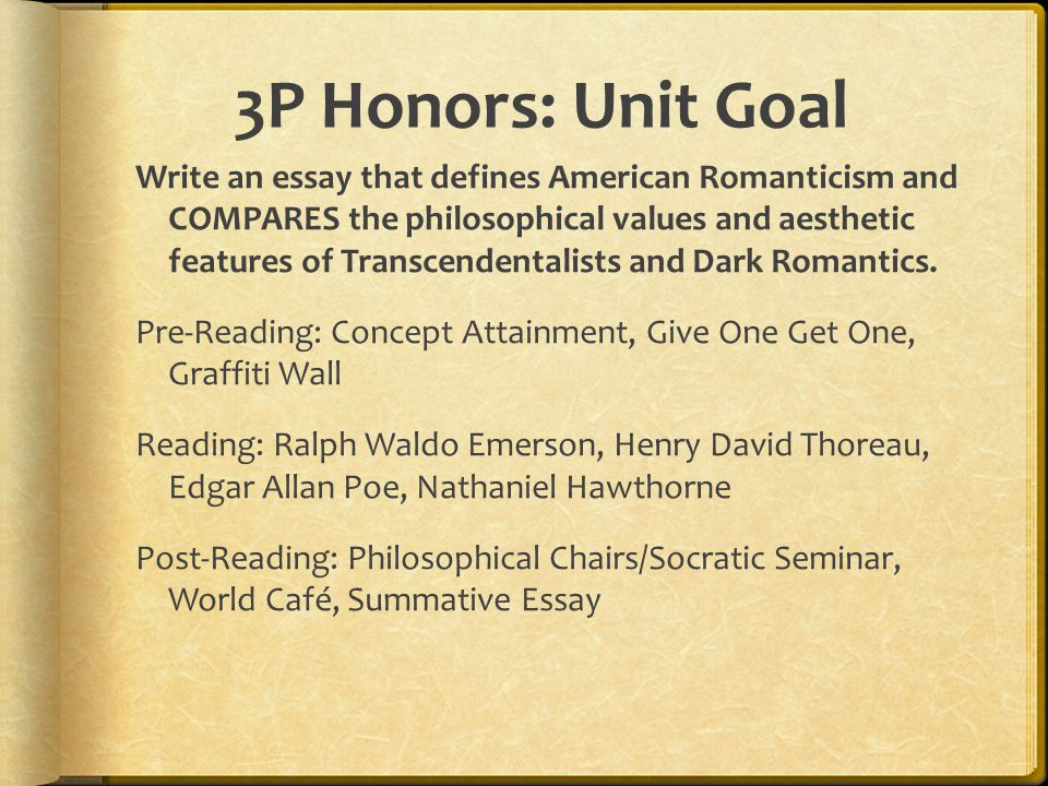 3P Honors: Unit Goal Write an essay that defines American Romanticism and COMPARES the philosophical values and aesthetic features of Transcendentalists and Dark Romantics.