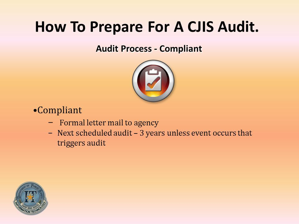 Audit Process - Compliant How To Prepare For A CJIS Audit. Audit Process - Compliant Compliant − Formal letter mail to agency −Next scheduled audit –