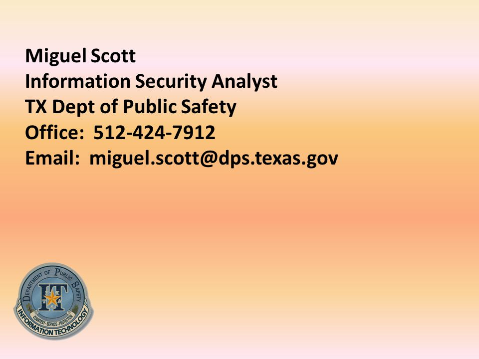 Miguel Scott Information Security Analyst TX Dept of Public Safety Office: 512-424-7912 Email: miguel.scott@dps.texas.gov