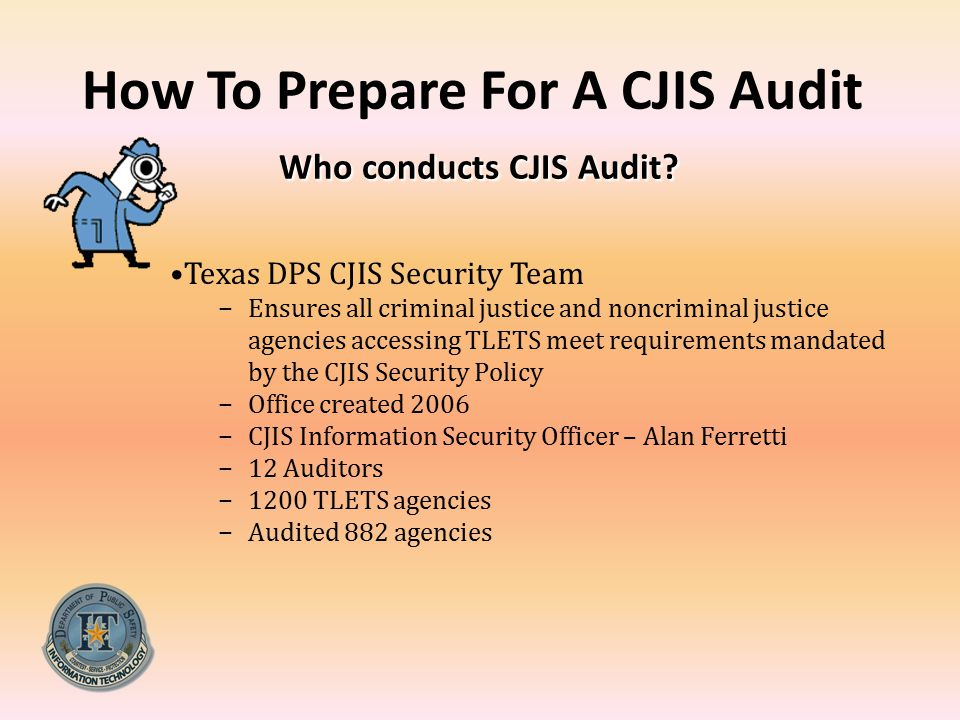 Who conducts CJIS Audit? How To Prepare For A CJIS Audit Who conducts CJIS Audit? Texas DPS CJIS Security Team −Ensures all criminal justice and noncr