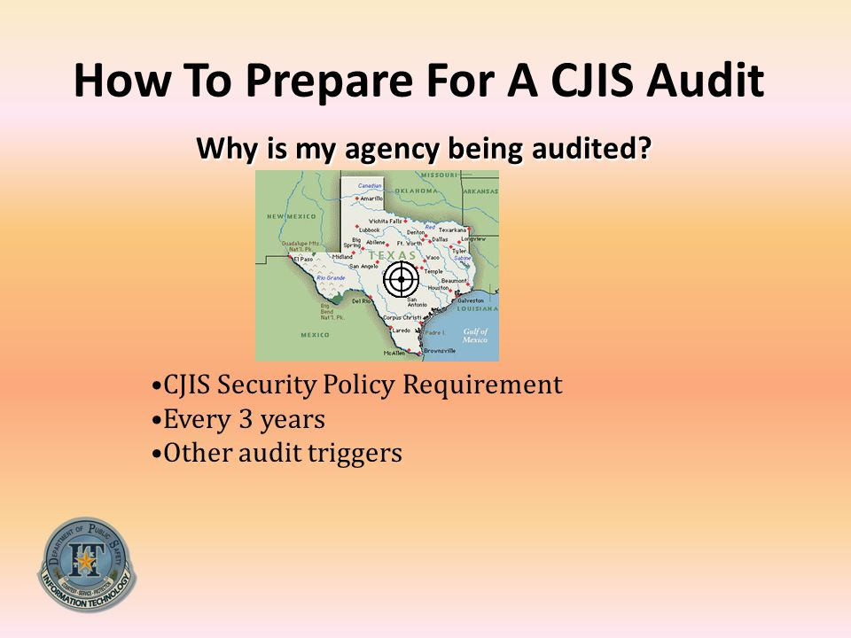Why is my agency being audited? How To Prepare For A CJIS Audit Why is my agency being audited? CJIS Security Policy Requirement Every 3 years Other a