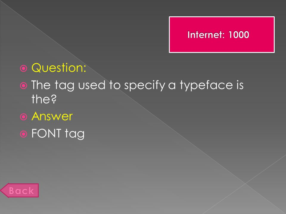  Question:  The tag used to specify a typeface is the  Answer  FONT tag
