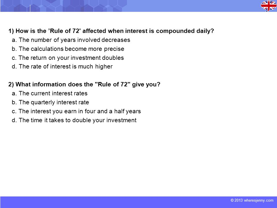 © 2013 wheresjenny.com 1) How is the 'Rule of 72 affected when interest is compounded daily.