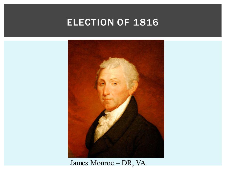 ELECTION OF 1816 James Monroe – DR, VA