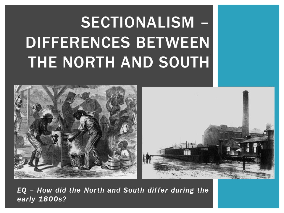 SECTIONALISM – DIFFERENCES BETWEEN THE NORTH AND SOUTH EQ – How did the North and South differ during the early 1800s