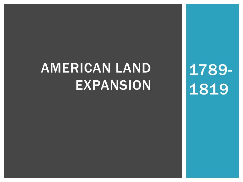 1789- 1819 AMERICAN LAND EXPANSION
