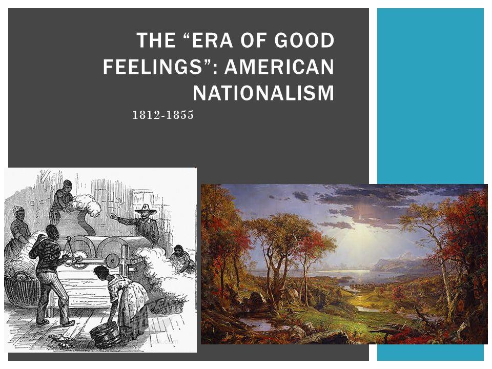 THE ERA OF GOOD FEELINGS : AMERICAN NATIONALISM 1812-1855