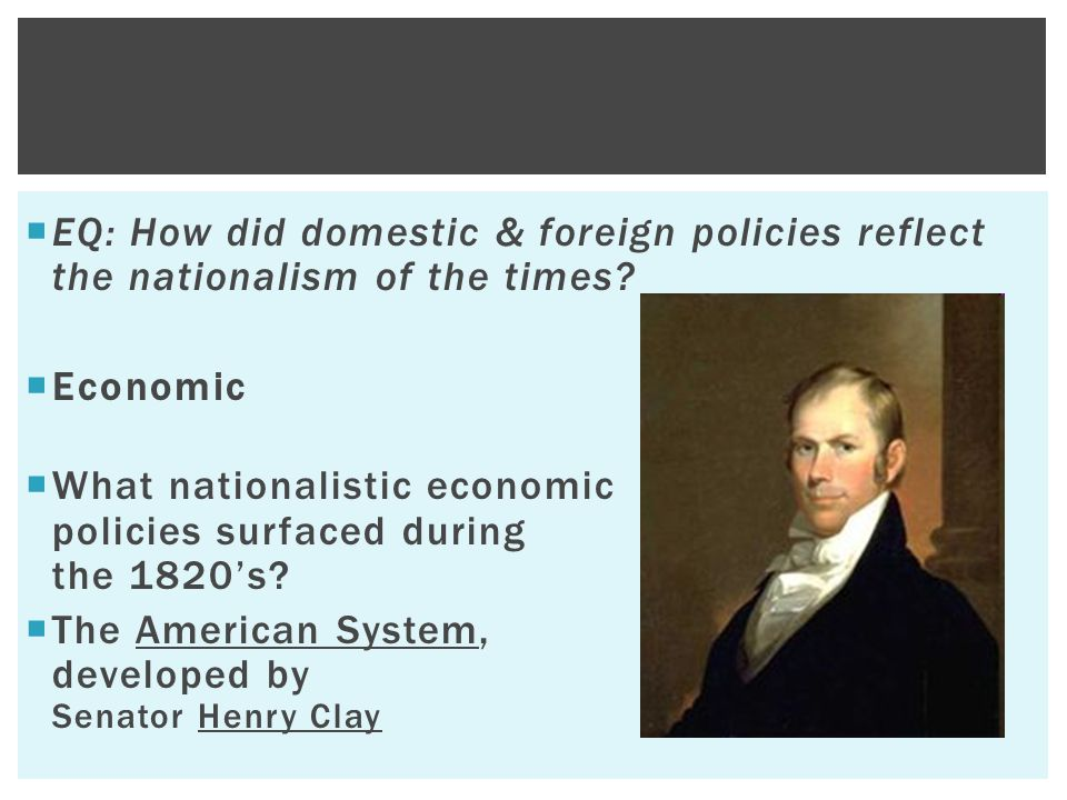  EQ: How did domestic & foreign policies reflect the nationalism of the times?  Economic  What nationalistic economic policies surfaced during the