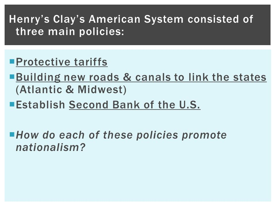 Henry's Clay's American System consisted of three main policies:  Protective tariffs  Building new roads & canals to link the states (Atlantic & Mid