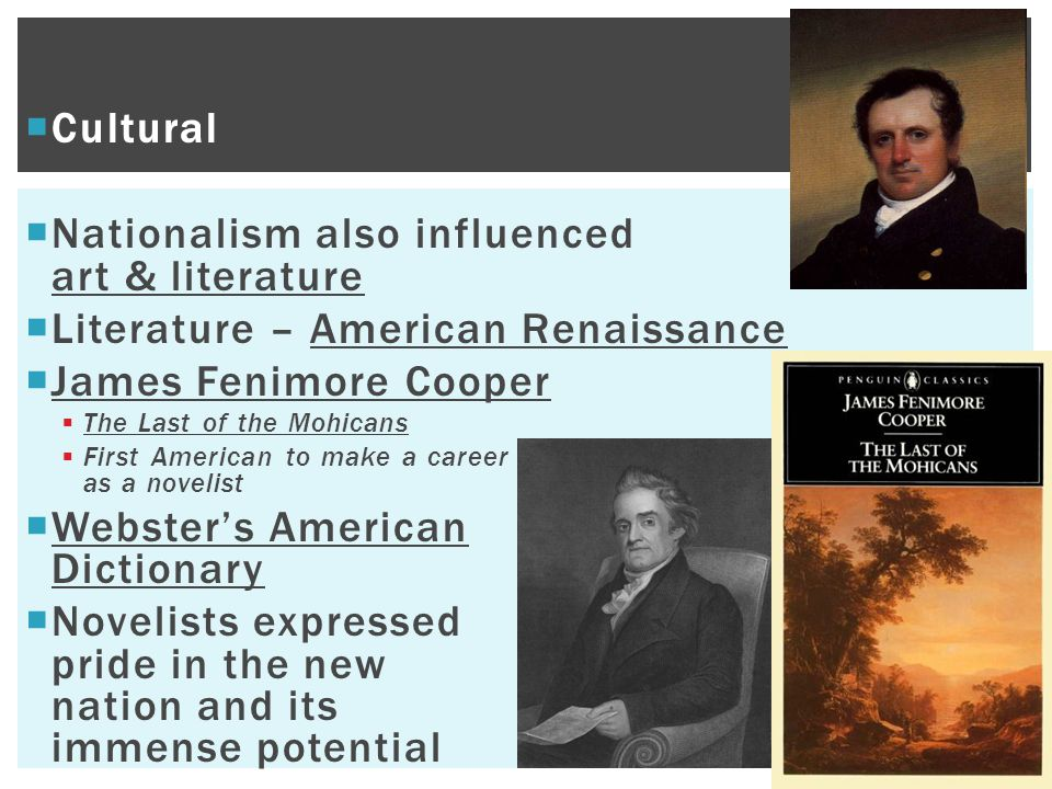  Cultural  Nationalism also influenced art & literature  Literature – American Renaissance  James Fenimore Cooper  The Last of the Mohicans  First American to make a career as a novelist  Webster's American Dictionary  Novelists expressed pride in the new nation and its immense potential