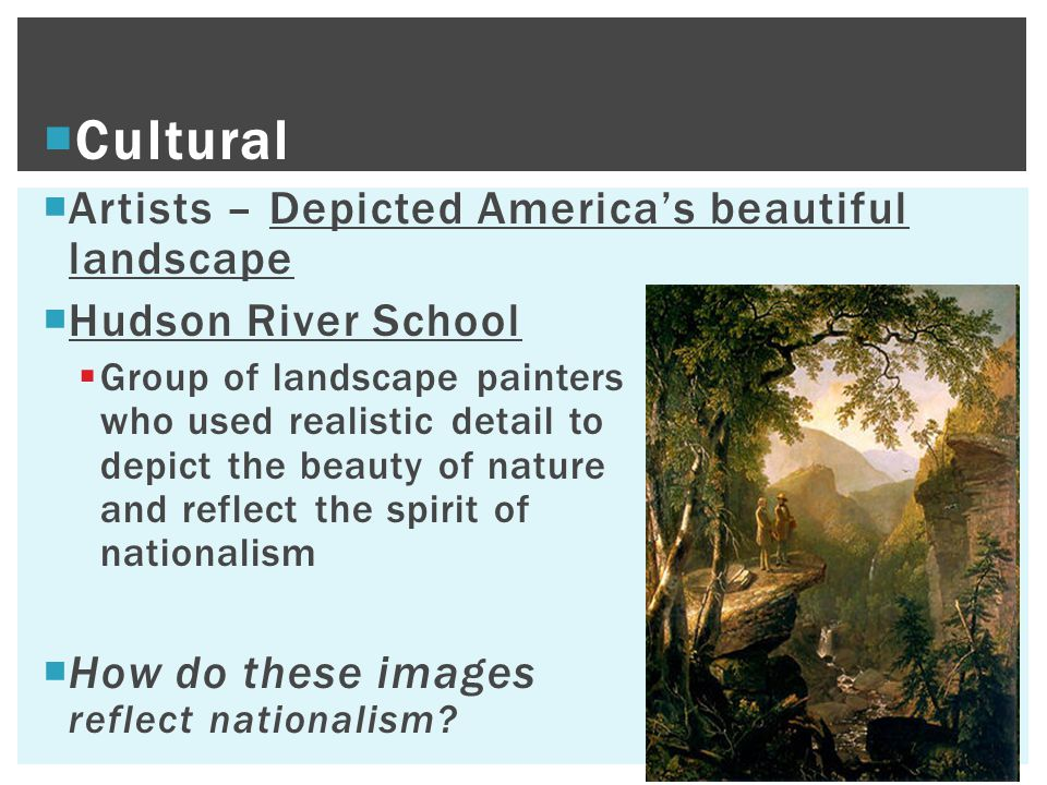 Cultural  Artists – Depicted America's beautiful landscape  Hudson River School  Group of landscape painters who used realistic detail to depict the beauty of nature and reflect the spirit of nationalism  How do these images reflect nationalism?