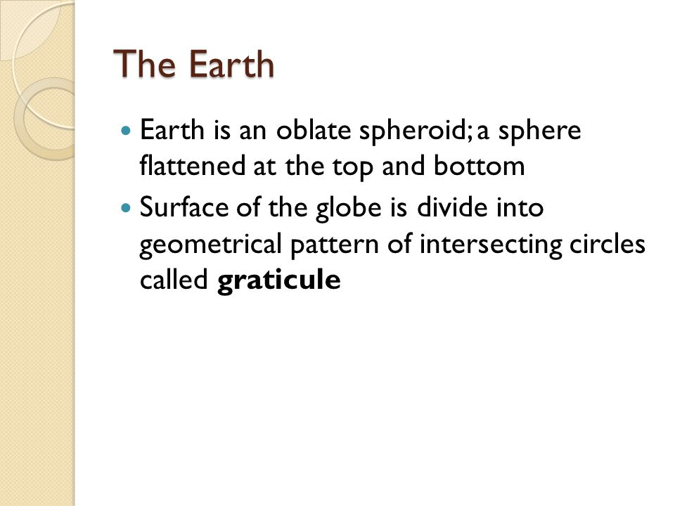 The Earth Earth is an oblate spheroid; a sphere flattened at the top and bottom Surface of the globe is divide into geometrical pattern of intersecting circles called graticule