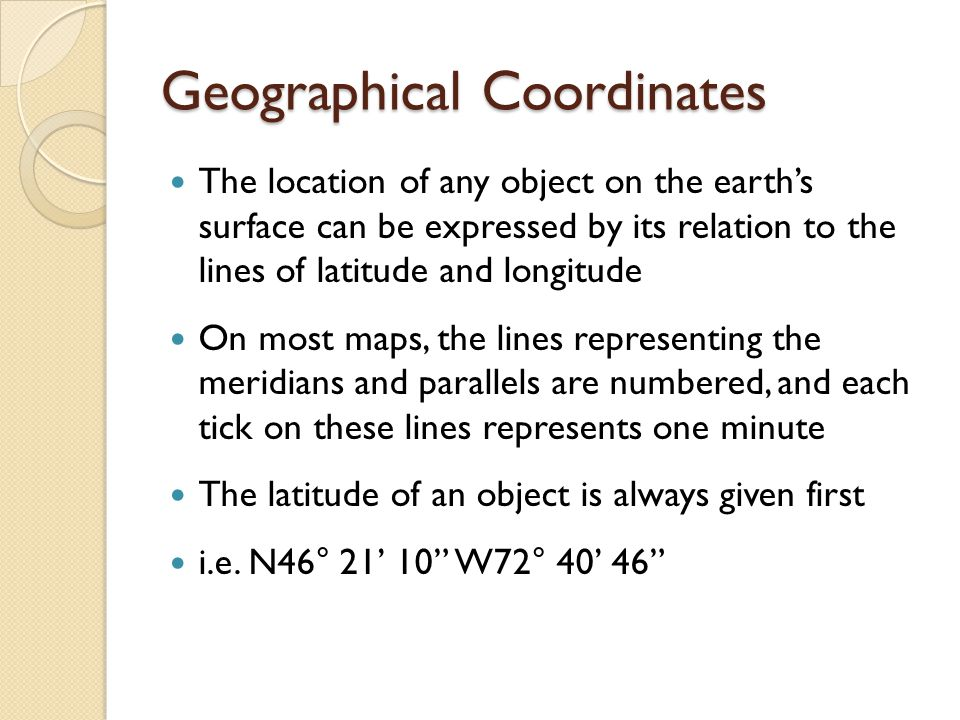 Geographical Coordinates The location of any object on the earth's surface can be expressed by its relation to the lines of latitude and longitude On most maps, the lines representing the meridians and parallels are numbered, and each tick on these lines represents one minute The latitude of an object is always given first i.e.