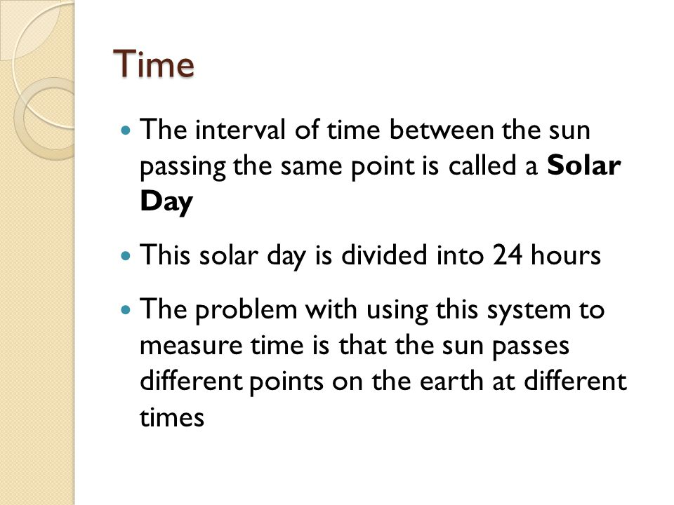 Time The interval of time between the sun passing the same point is called a Solar Day This solar day is divided into 24 hours The problem with using this system to measure time is that the sun passes different points on the earth at different times