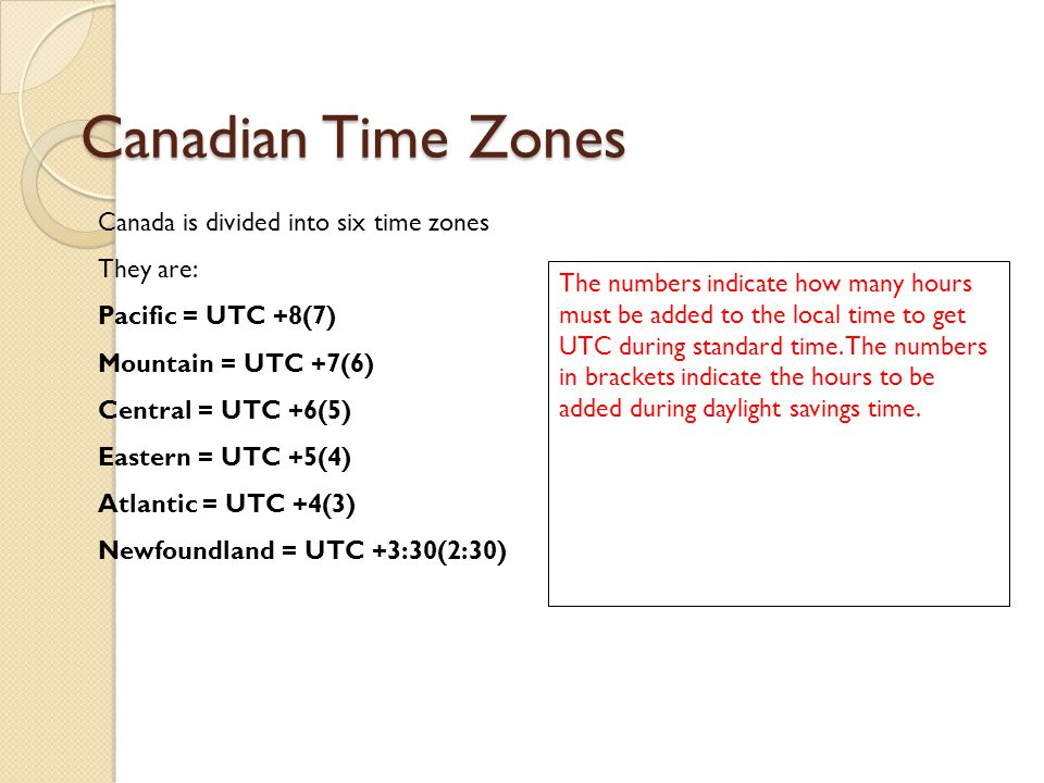 Canadian Time Zones Canada is divided into six time zones They are: Pacific = UTC +8(7) Mountain = UTC +7(6) Central = UTC +6(5) Eastern = UTC +5(4) Atlantic = UTC +4(3) Newfoundland = UTC +3:30(2:30) The numbers indicate how many hours must be added to the local time to get UTC during standard time.