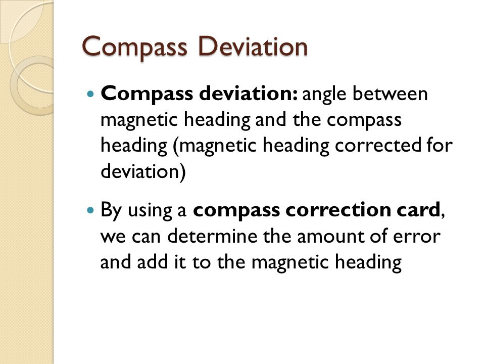 Compass Deviation Compass deviation: angle between magnetic heading and the compass heading (magnetic heading corrected for deviation) By using a compass correction card, we can determine the amount of error and add it to the magnetic heading