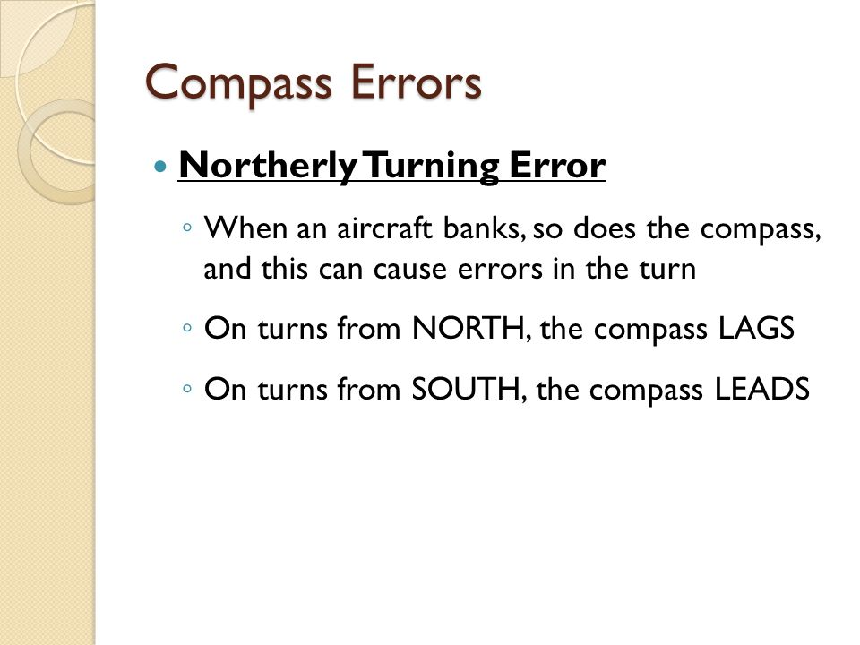 Compass Errors Northerly Turning Error ◦ When an aircraft banks, so does the compass, and this can cause errors in the turn ◦ On turns from NORTH, the compass LAGS ◦ On turns from SOUTH, the compass LEADS