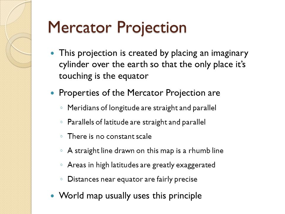 Mercator Projection This projection is created by placing an imaginary cylinder over the earth so that the only place it's touching is the equator Properties of the Mercator Projection are ◦ Meridians of longitude are straight and parallel ◦ Parallels of latitude are straight and parallel ◦ There is no constant scale ◦ A straight line drawn on this map is a rhumb line ◦ Areas in high latitudes are greatly exaggerated ◦ Distances near equator are fairly precise World map usually uses this principle