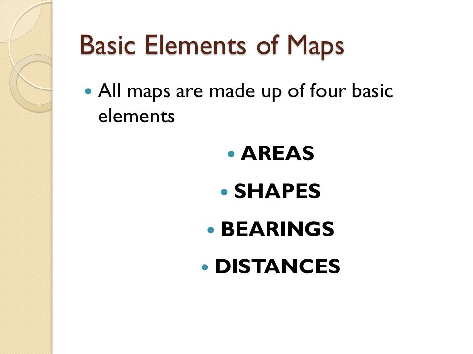 Basic Elements of Maps All maps are made up of four basic elements AREAS SHAPES BEARINGS DISTANCES