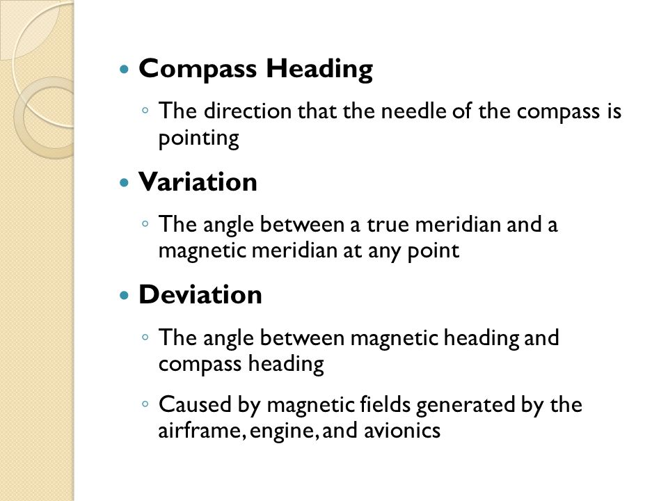 Compass Heading ◦ The direction that the needle of the compass is pointing Variation ◦ The angle between a true meridian and a magnetic meridian at any point Deviation ◦ The angle between magnetic heading and compass heading ◦ Caused by magnetic fields generated by the airframe, engine, and avionics