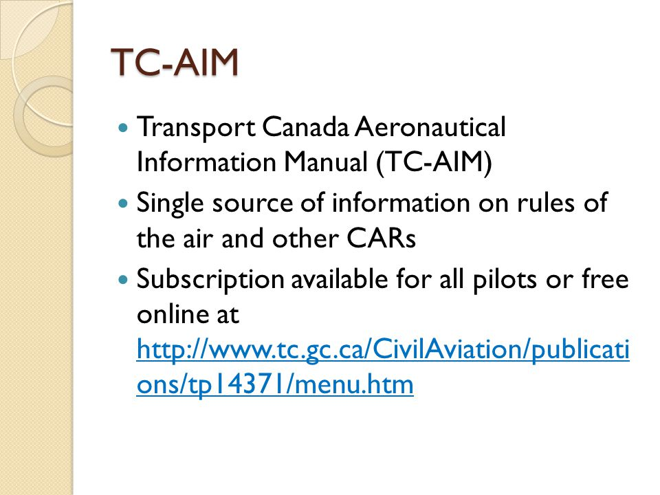 TC-AIM Transport Canada Aeronautical Information Manual (TC-AIM) Single source of information on rules of the air and other CARs Subscription available for all pilots or free online at http://www.tc.gc.ca/CivilAviation/publicati ons/tp14371/menu.htm