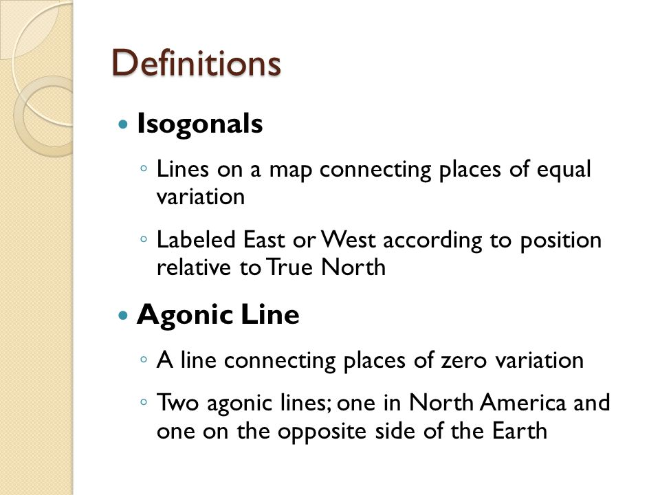 Definitions Isogonals ◦ Lines on a map connecting places of equal variation ◦ Labeled East or West according to position relative to True North Agonic Line ◦ A line connecting places of zero variation ◦ Two agonic lines; one in North America and one on the opposite side of the Earth