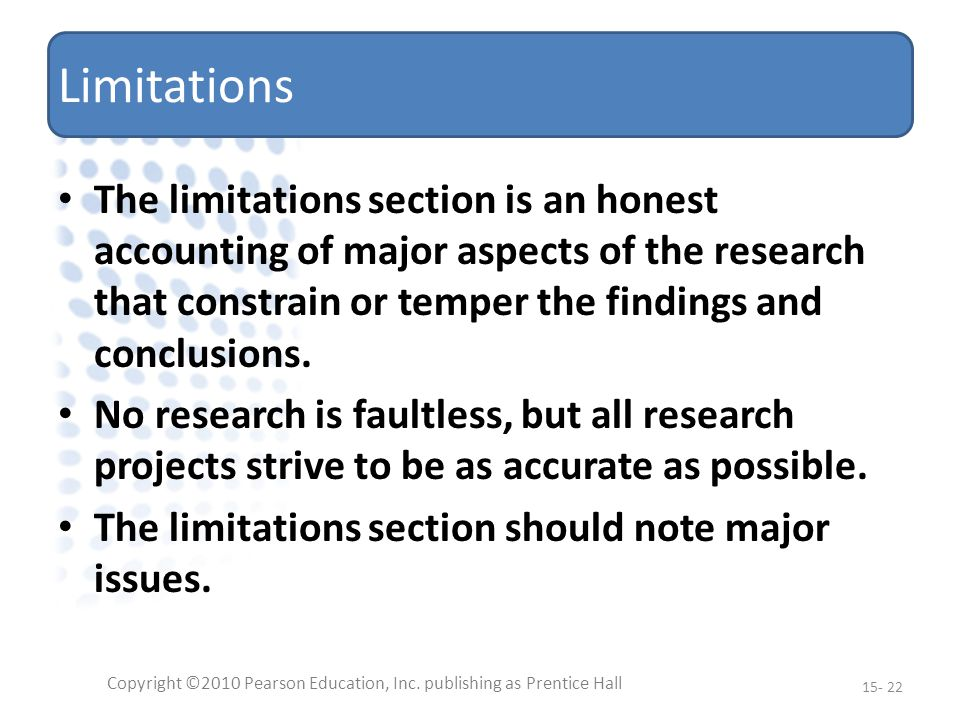 Limitations The limitations section is an honest accounting of major aspects of the research that constrain or temper the findings and conclusions.