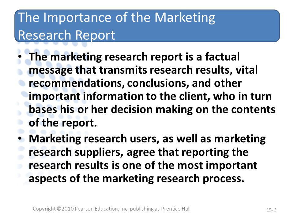 The Importance of the Marketing Research Report The marketing research report is a factual message that transmits research results, vital recommendations, conclusions, and other important information to the client, who in turn bases his or her decision making on the contents of the report.
