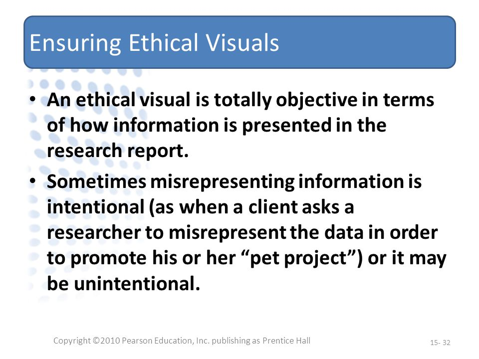 Ensuring Ethical Visuals An ethical visual is totally objective in terms of how information is presented in the research report.