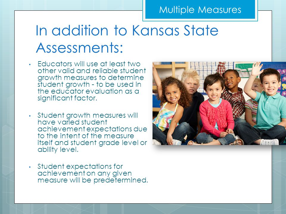 In addition to Kansas State Assessments: Educators will use at least two other valid and reliable student growth measures to determine student growth - to be used in the educator evaluation as a significant factor.