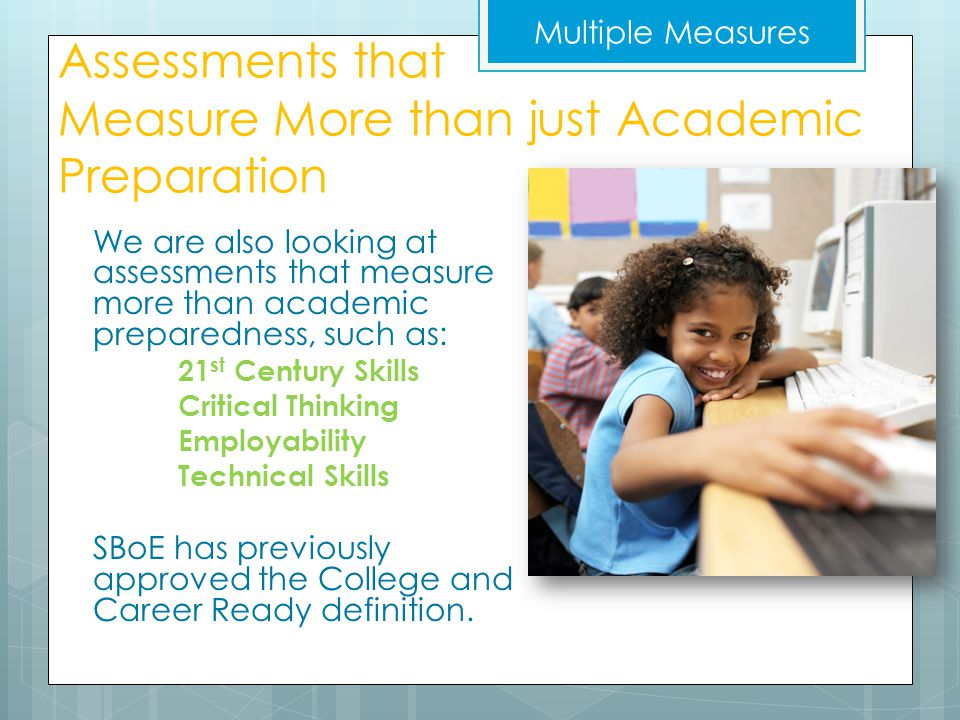 Assessments that Measure More than just Academic Preparation We are also looking at assessments that measure more than academic preparedness, such as: 21 st Century Skills Critical Thinking Employability Technical Skills SBoE has previously approved the College and Career Ready definition.
