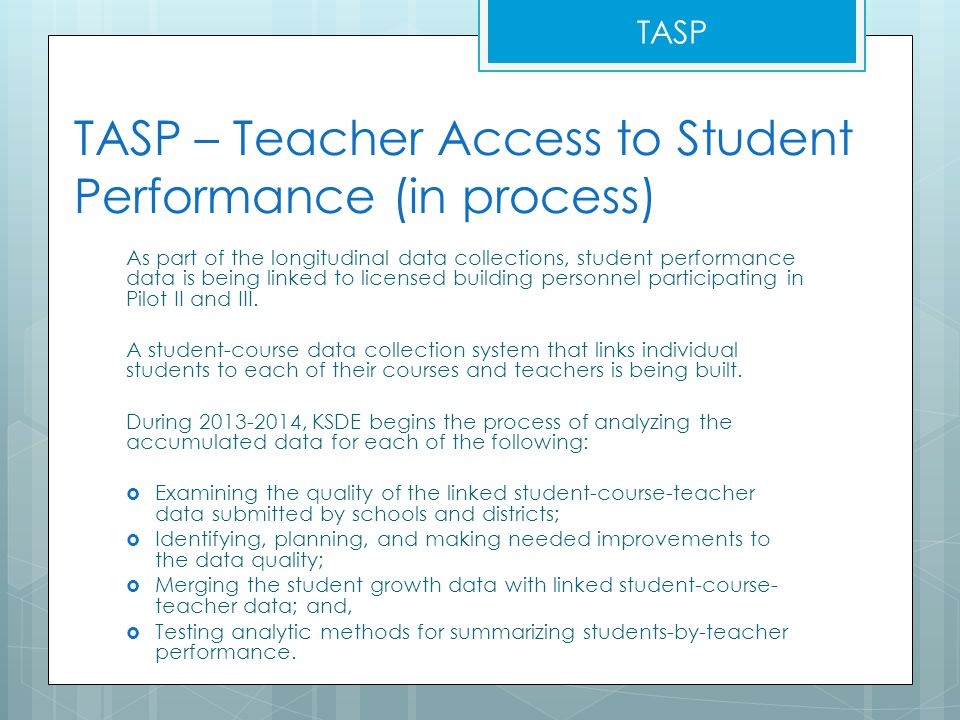 TASP – Teacher Access to Student Performance (in process) As part of the longitudinal data collections, student performance data is being linked to licensed building personnel participating in Pilot II and III.