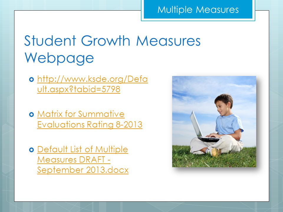 Student Growth Measures Webpage  http://www.ksde.org/Defa ult.aspx tabid=5798 http://www.ksde.org/Defa ult.aspx tabid=5798  Matrix for Summative Evaluations Rating 8-2013 Matrix for Summative Evaluations Rating 8-2013  Default List of Multiple Measures DRAFT - September 2013.docx Default List of Multiple Measures DRAFT - September 2013.docx Multiple Measures