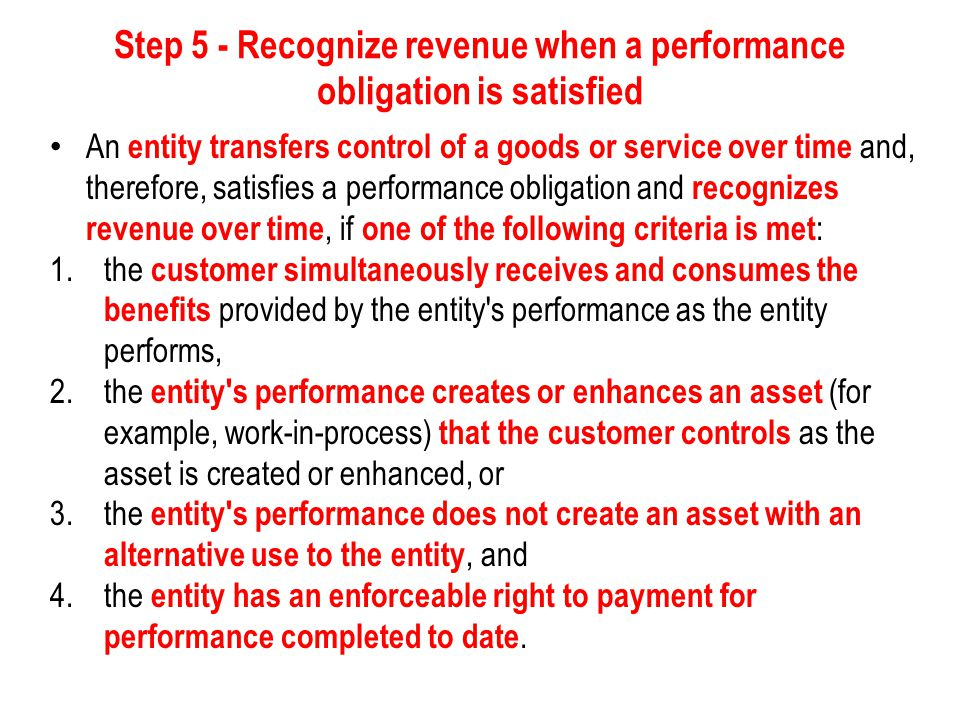 Step 5 - Recognize revenue when a performance obligation is satisfied If a performance obligation is not satisfied over time, an entity satisfies the performance obligation at a point in time; To determine the point in time at which a customer obtains control of a promised asset and an entity satisfies a performance obligation, the entity would consider indicators of the transfer of control, which include, but are not limited to, the following: 1.the entity has a present right to payment for the asset, 2.the customer has legal title to the asset, 3.the entity has transferred physical possession of the asset, 4.the customer has the significant risks and rewards of ownership of the asset, and 5.the customer has accepted the asset