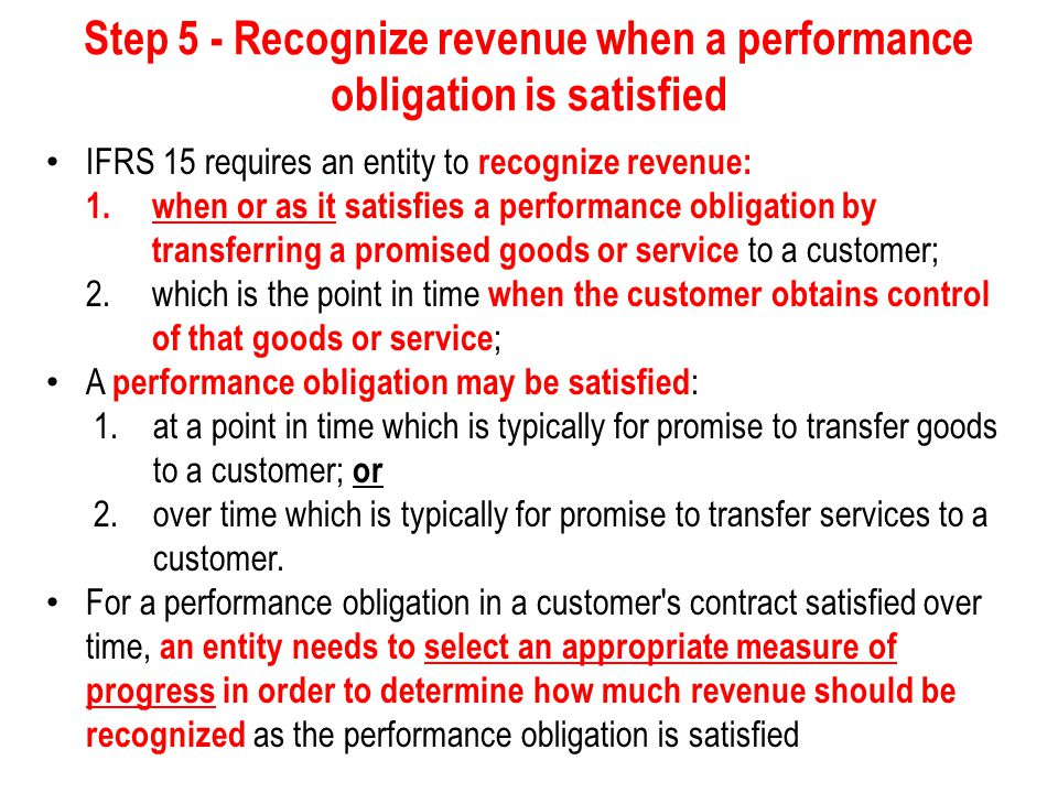 Step 5 - Recognize revenue when a performance obligation is satisfied An entity transfers control of a goods or service over time and, therefore, satisfies a performance obligation and recognizes revenue over time, if one of the following criteria is met : 1.the customer simultaneously receives and consumes the benefits provided by the entity s performance as the entity performs, 2.the entity s performance creates or enhances an asset (for example, work-in-process) that the customer controls as the asset is created or enhanced, or 3.the entity s performance does not create an asset with an alternative use to the entity, and 4.the entity has an enforceable right to payment for performance completed to date.