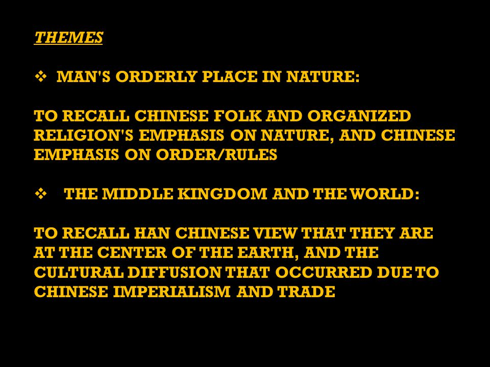 THEMES  MAN S ORDERLY PLACE IN NATURE: TO RECALL CHINESE FOLK AND ORGANIZED RELIGION S EMPHASIS ON NATURE, AND CHINESE EMPHASIS ON ORDER/RULES  THE MIDDLE KINGDOM AND THE WORLD: TO RECALL HAN CHINESE VIEW THAT THEY ARE AT THE CENTER OF THE EARTH, AND THE CULTURAL DIFFUSION THAT OCCURRED DUE TO CHINESE IMPERIALISM AND TRADE