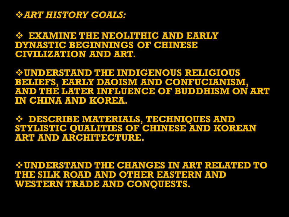  ART HISTORY GOALS:  EXAMINE THE NEOLITHIC AND EARLY DYNASTIC BEGINNINGS OF CHINESE CIVILIZATION AND ART.