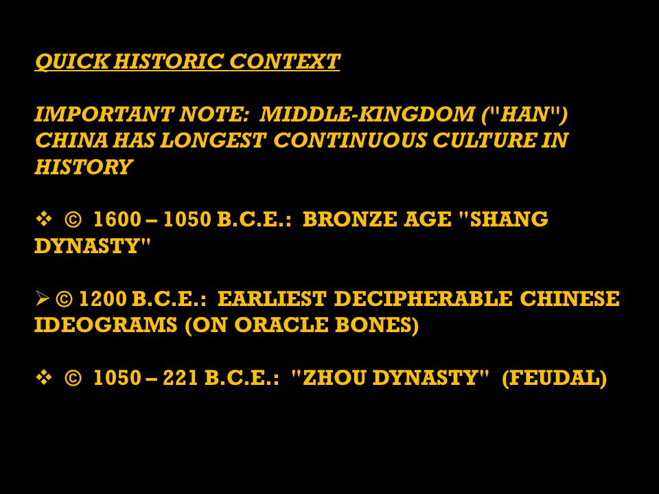 QUICK HISTORIC CONTEXT IMPORTANT NOTE: MIDDLE-KINGDOM ( HAN ) CHINA HAS LONGEST CONTINUOUS CULTURE IN HISTORY  © 1600 – 1050 B.C.E.: BRONZE AGE SHANG DYNASTY  © 1200 B.C.E.: EARLIEST DECIPHERABLE CHINESE IDEOGRAMS (ON ORACLE BONES)  © 1050 – 221 B.C.E.: ZHOU DYNASTY (FEUDAL)