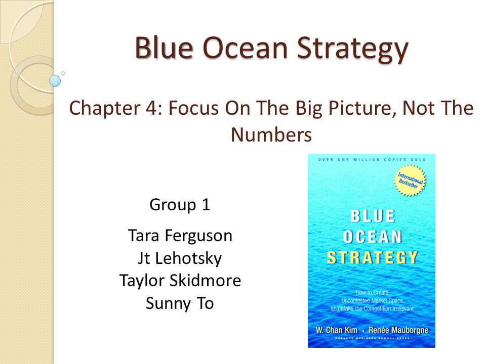 Blue Ocean Strategy Blue Ocean Strategy Chapter 4: Focus On The Big Picture, Not The Numbers Group 1 Tara Ferguson Jt Lehotsky Taylor Skidmore Sunny T