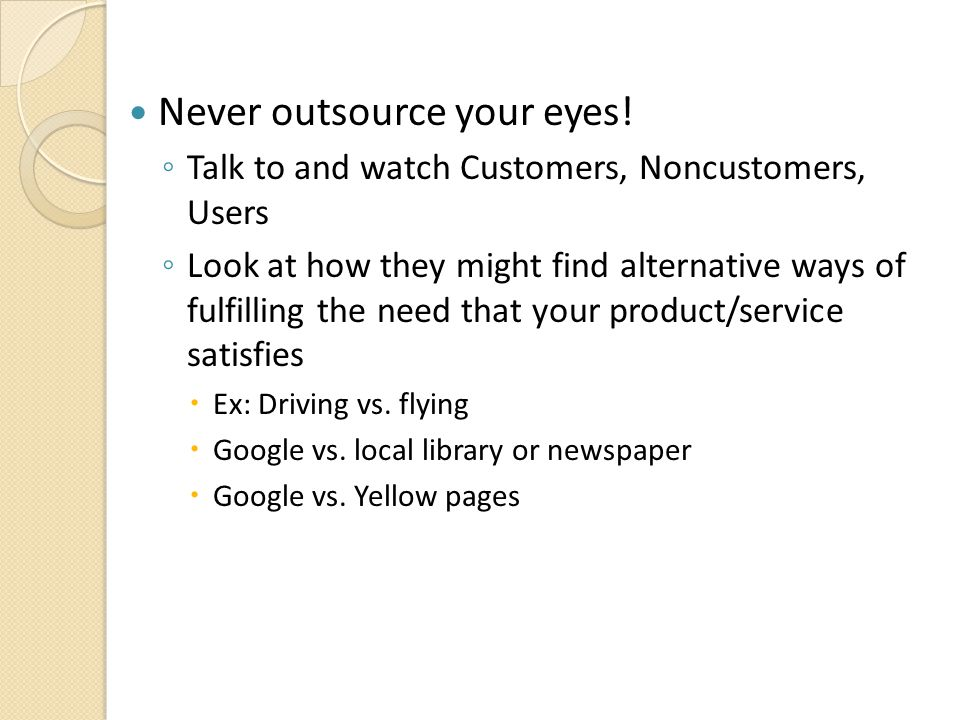 Never outsource your eyes! ◦ Talk to and watch Customers, Noncustomers, Users ◦ Look at how they might find alternative ways of fulfilling the need th