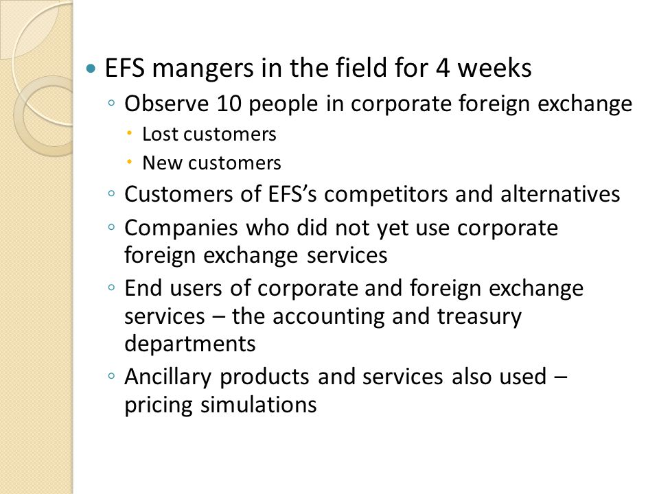 EFS mangers in the field for 4 weeks ◦ Observe 10 people in corporate foreign exchange  Lost customers  New customers ◦ Customers of EFS's competito