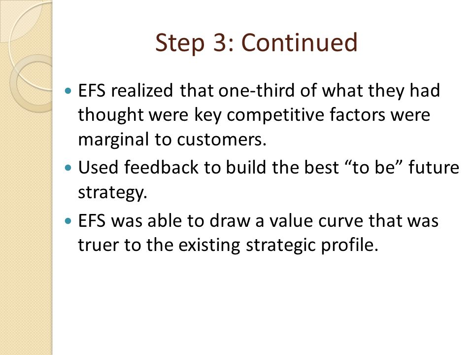 Step 3: Continued EFS realized that one-third of what they had thought were key competitive factors were marginal to customers. Used feedback to build