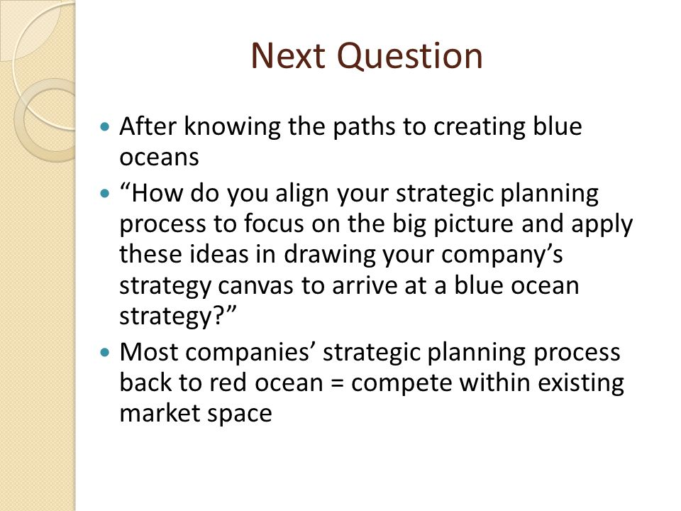 """Next Question After knowing the paths to creating blue oceans """"How do you align your strategic planning process to focus on the big picture and apply"""