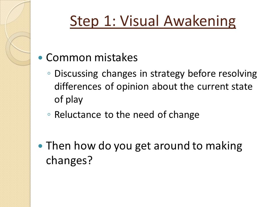 Step 1: Visual Awakening Common mistakes ◦ Discussing changes in strategy before resolving differences of opinion about the current state of play ◦ Re